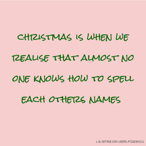 christmas is when we realise that almost no one knows how to spell each others names