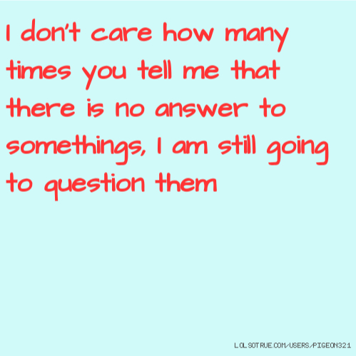 I don't care how many times you tell me that there is no answer to somethings, I am still going to question them