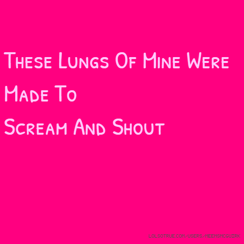 These Lungs Of Mine Were Made To Scream And Shout