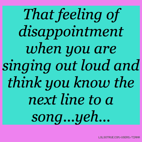 That feeling of disappointment when you are singing out loud and think you know the next line to a song...yeh...
