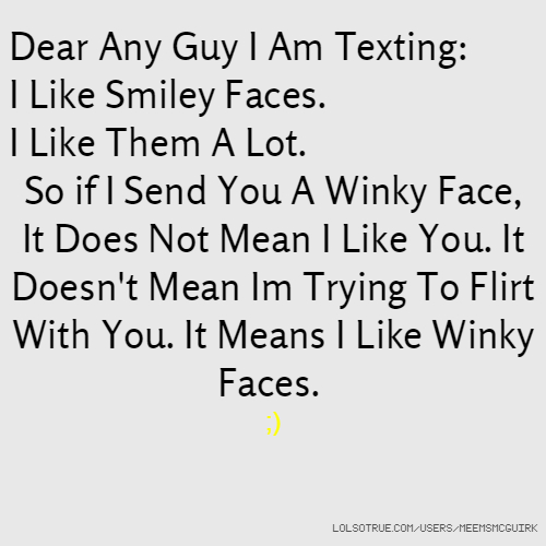 Dear Any Guy I Am Texting: I Like Smiley Faces. I Like Them A Lot. So if I Send You A Winky Face, It Does Not Mean I Like You. It Doesn't Mean Im Trying To Flirt With You. It Means I Like Winky Faces. ;)