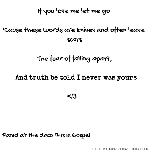 If you love me let me go 'Cause these words are knives and often leave scars The fear of falling apart, And truth be told I never was yours </3 Panic! at the disco This is Gospel