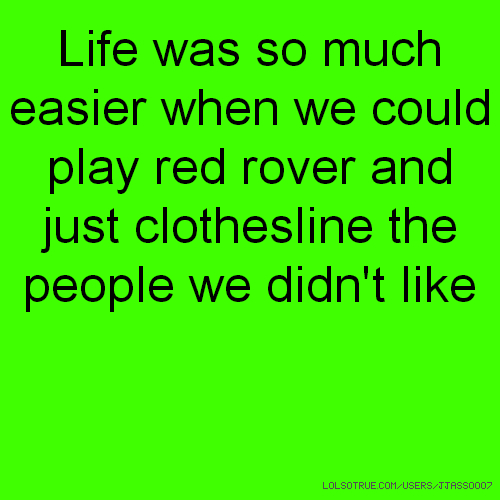 Life was so much easier when we could play red rover and just clothesline the people we didn't like
