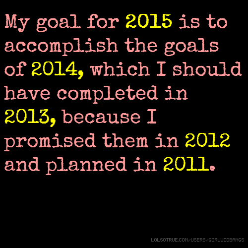 My goal for 2015 is to accomplish the goals of 2014, which I should have completed in 2013, because I promised them in 2012 and planned in 2011.