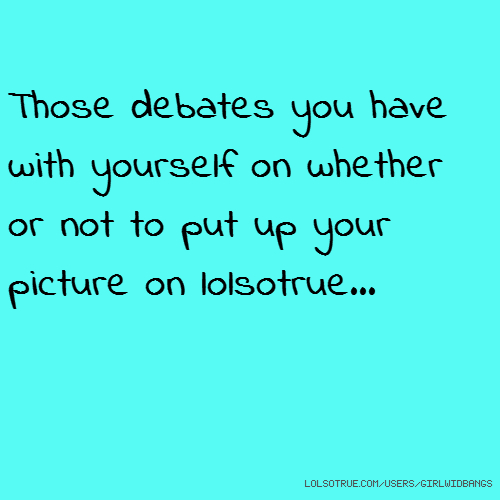 Those debates you have with yourself on whether or not to put up your picture on lolsotrue...