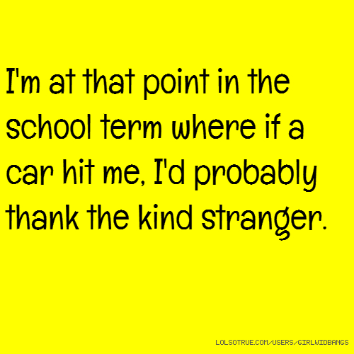 I'm at that point in the school term where if a car hit me, I'd probably thank the kind stranger.