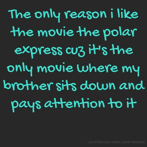 The only reason i like the movie the polar express cuz it's the only movie where my brother sits down and pays attention to it