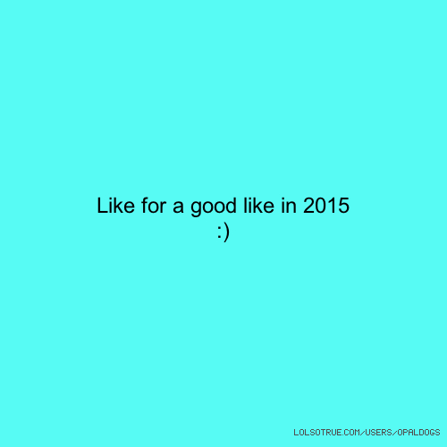 Like for a good like in 2015 :)