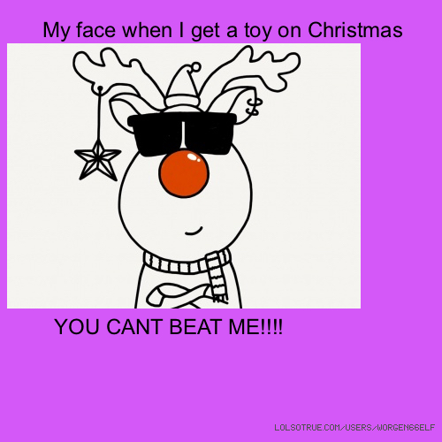 My face when I get a toy on Christmas YOU CANT BEAT ME!!!!