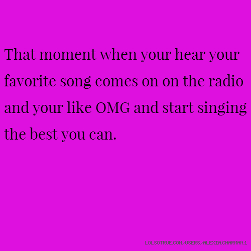 That moment when your hear your favorite song comes on on the radio and your like OMG and start singing the best you can.