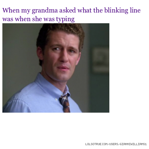 When my grandma asked what the blinking line was when she was typing