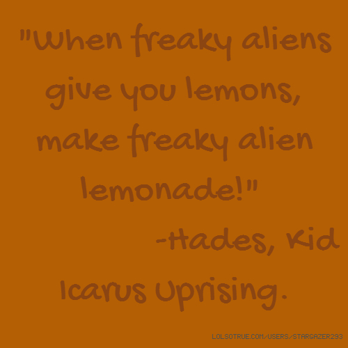 """When freaky aliens give you lemons, make freaky alien lemonade!"" -Hades, Kid Icarus Uprising."