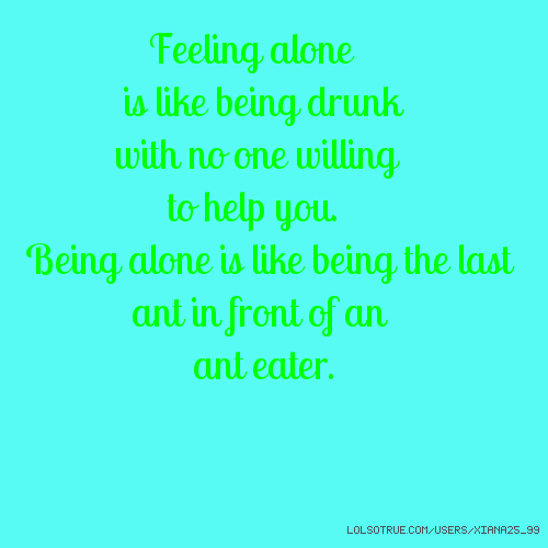 Feeling alone is like being drunk with no one willing to help you. Being alone is like being the last ant in front of an ant eater.