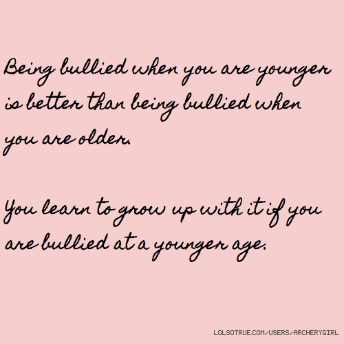 Being bullied when you are younger is better than being bullied when you are older. You learn to grow up with it if you are bullied at a younger age.
