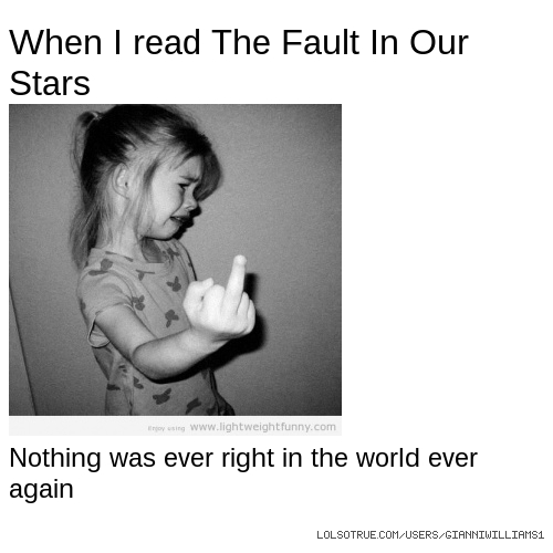 When I read The Fault In Our Stars Nothing was ever right in the world ever again