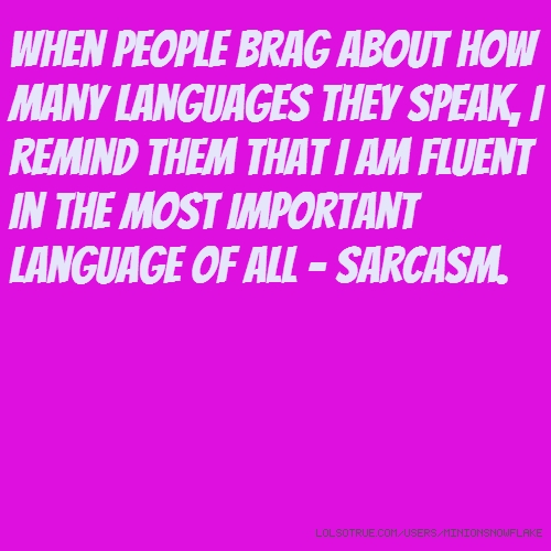 When people brag about how many languages they speak, i remind them that i am fluent in the most important language of all - sarcasm.