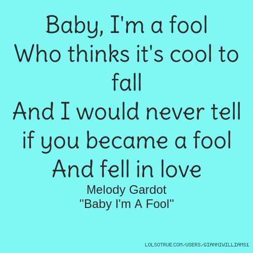 """Baby, I'm a fool Who thinks it's cool to fall And I would never tell if you became a fool And fell in love Melody Gardot """"Baby I'm A Fool"""""""