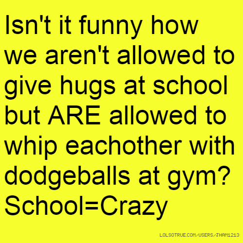 Isn't it funny how we aren't allowed to give hugs at school but ARE allowed to whip eachother with dodgeballs at gym? School=Crazy
