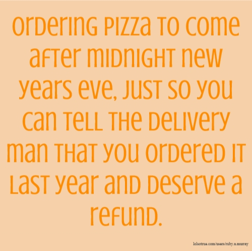 Ordering pizza to come after midnight new years eve, just so you can tell the delivery man that you ordered it last year and deserve a refund.