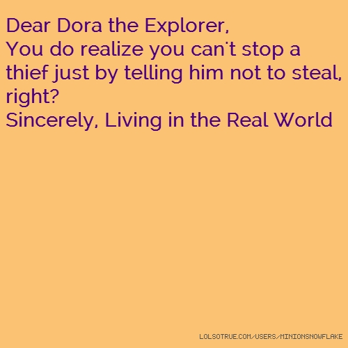 Dear Dora the Explorer, You do realize you can't stop a thief just by telling him not to steal, right? Sincerely, Living in the Real World