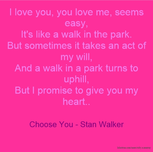 I love you, you love me, seems easy, It's like a walk in the park. But sometimes it takes an act of my will, And a walk in a park turns to uphill, But I promise to give you my heart.. Choose You - Stan Walker