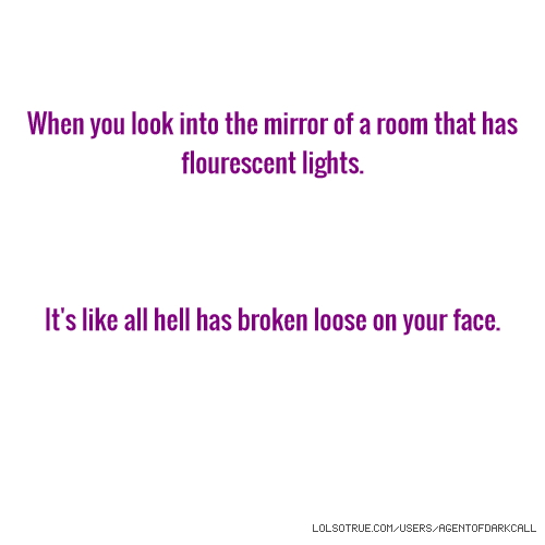 When you look into the mirror of a room that has flourescent lights. It's like all hell has broken loose on your face.