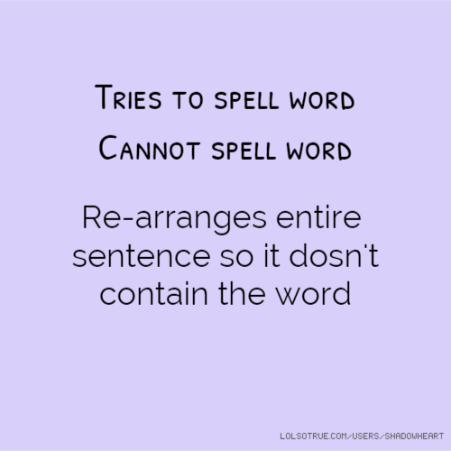 Tries to spell word Cannot spell word Re-arranges entire sentence so it dosn't contain the word
