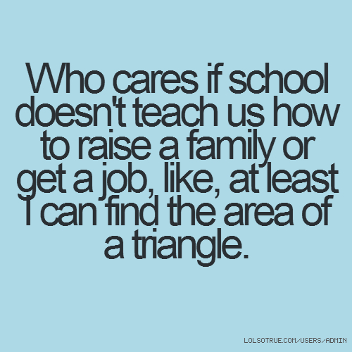 Who cares if school doesn't teach us how to raise a family or get a job, like, at least I can find the area of a triangle.