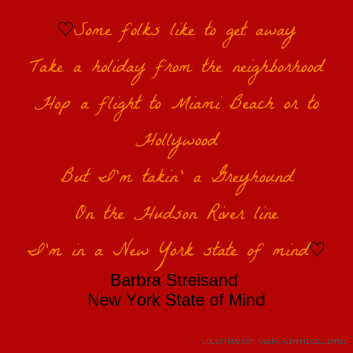 ♡Some folks like to get away Take a holiday from the neighborhood Hop a flight to Miami Beach or to Hollywood But I'm takin' a Greyhound On the Hudson River line I'm in a New York state of mind♡ Barbra Streisand New York State of Mind