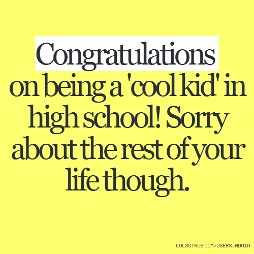 Congratulations on being a 'cool kid' in high school! Sorry about the rest of your life though.