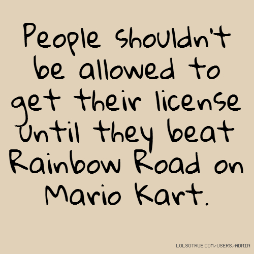 People shouldn't be allowed to get their license until they beat Rainbow Road on Mario Kart.