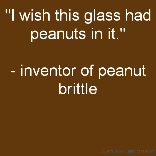 """I wish this glass had peanuts in it."" - inventor of peanut brittle"