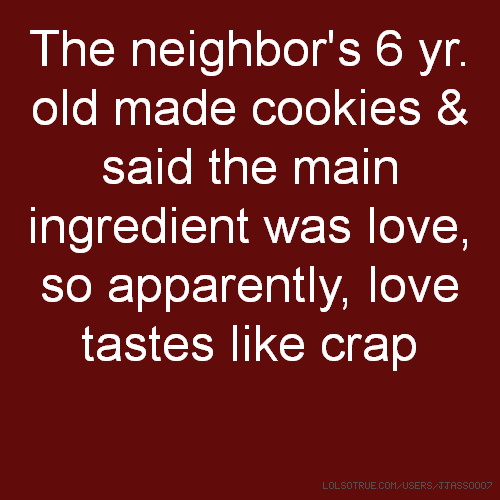 The neighbor's 6 yr. old made cookies & said the main ingredient was love, so apparently, love tastes like crap