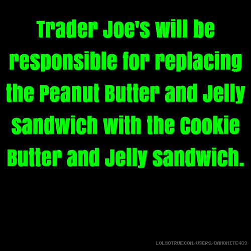 Trader Joe's will be responsible for replacing the Peanut Butter and Jelly sandwich with the Cookie Butter and Jelly sandwich.