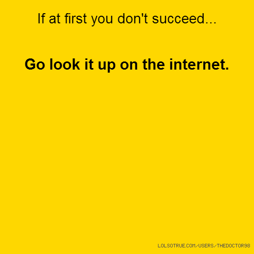 If at first you don't succeed... Go look it up on the internet.