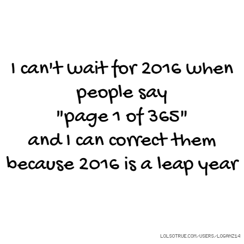 "I can't wait for 2016 when people say ""page 1 of 365"" and I can correct them because 2016 is a leap year"