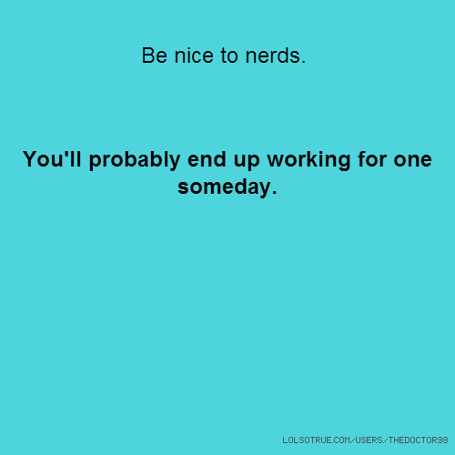 Be nice to nerds. You'll probably end up working for one someday.