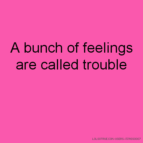A bunch of feelings are called trouble