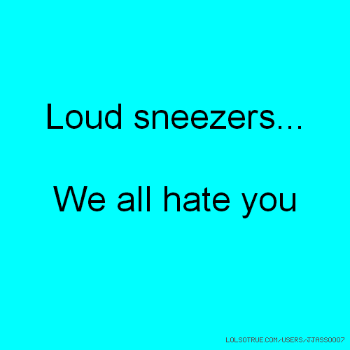 Loud sneezers... We all hate you