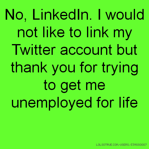 No, LinkedIn. I would not like to link my Twitter account but thank you for trying to get me unemployed for life