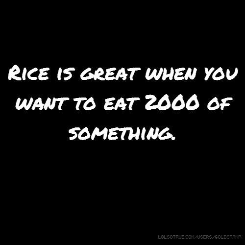 Rice is great when you want to eat 2000 of something.