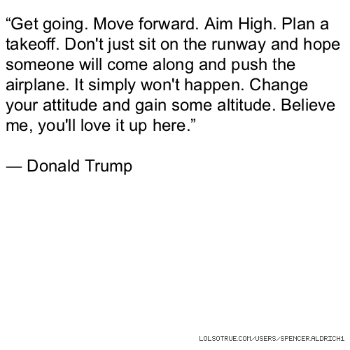 """Get going. Move forward. Aim High. Plan a takeoff. Don't just sit on the runway and hope someone will come along and push the airplane. It simply won't happen. Change your attitude and gain some altitude. Believe me, you'll love it up here."" ― Donald Trump"