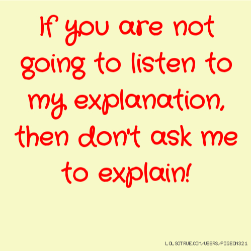 If you are not going to listen to my explanation, then don't ask me to explain!