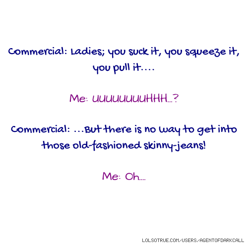 Commercial: Ladies; you suck it, you squeeze it, you pull it.... Me: UUUUUUUUHHH...? Commercial: ...But there is no way to get into those old-fashioned skinny-jeans! Me: Oh....