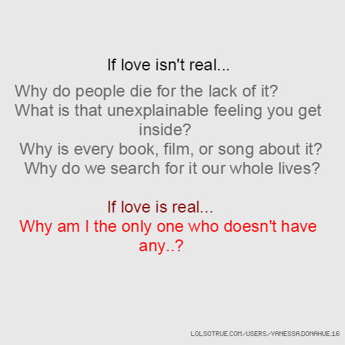 If love isn't real... Why do people die for the lack of it? What is that unexplainable feeling you get inside? Why is every book, film, or song about it? Why do we search for it our whole lives? If love is real... Why am I the only one who doesn't have any..?