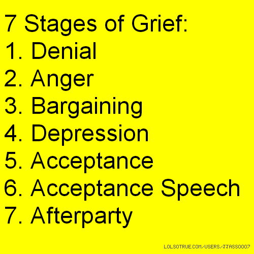 7 Stages of Grief: 1. Denial 2. Anger 3. Bargaining 4. Depression 5. Acceptance 6. Acceptance Speech 7. Afterparty