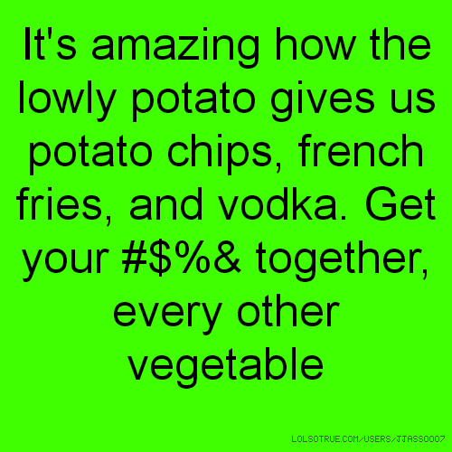 It's amazing how the lowly potato gives us potato chips, french fries, and vodka. Get your #$%& together, every other vegetable