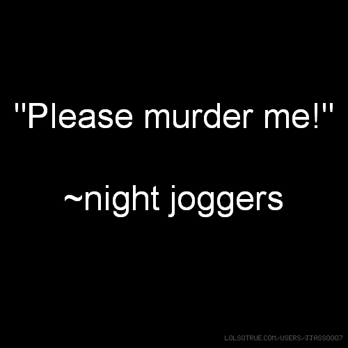 """Please murder me!"" ~night joggers"