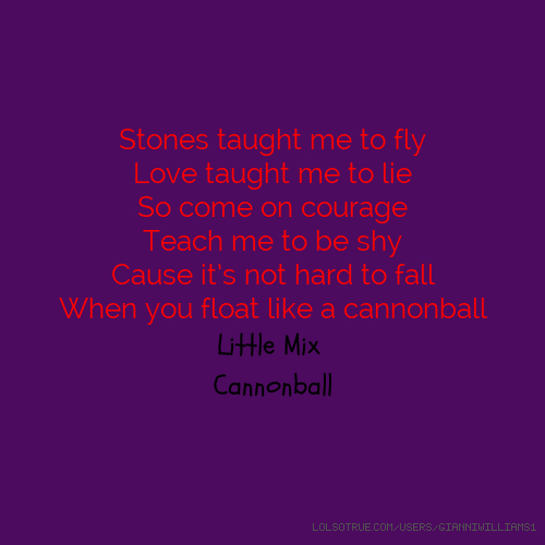 Stones taught me to fly Love taught me to lie So come on courage Teach me to be shy Cause it's not hard to fall When you float like a cannonball Little Mix Cannonball