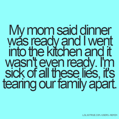 My mom said dinner was ready and I went into the kitchen and it wasn't even ready. I'm sick of all these lies, it's tearing our family apart.